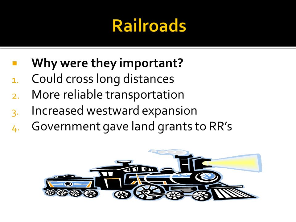 Why were they important? 1. Could cross long distances 2. More reliable transportation 3. Increased westward expansion 4. Government gave land grants