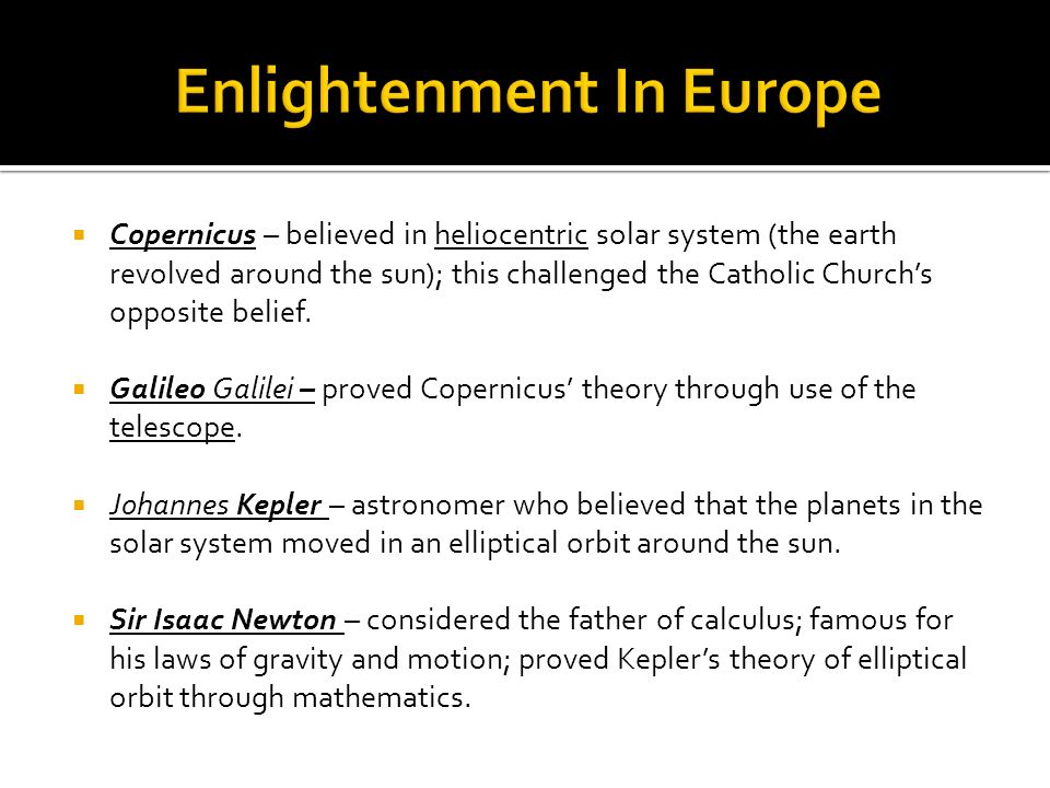 Copernicus – believed in heliocentric solar system (the earth revolved around the sun); this challenged the Catholic Churchs opposite belief. Galileo
