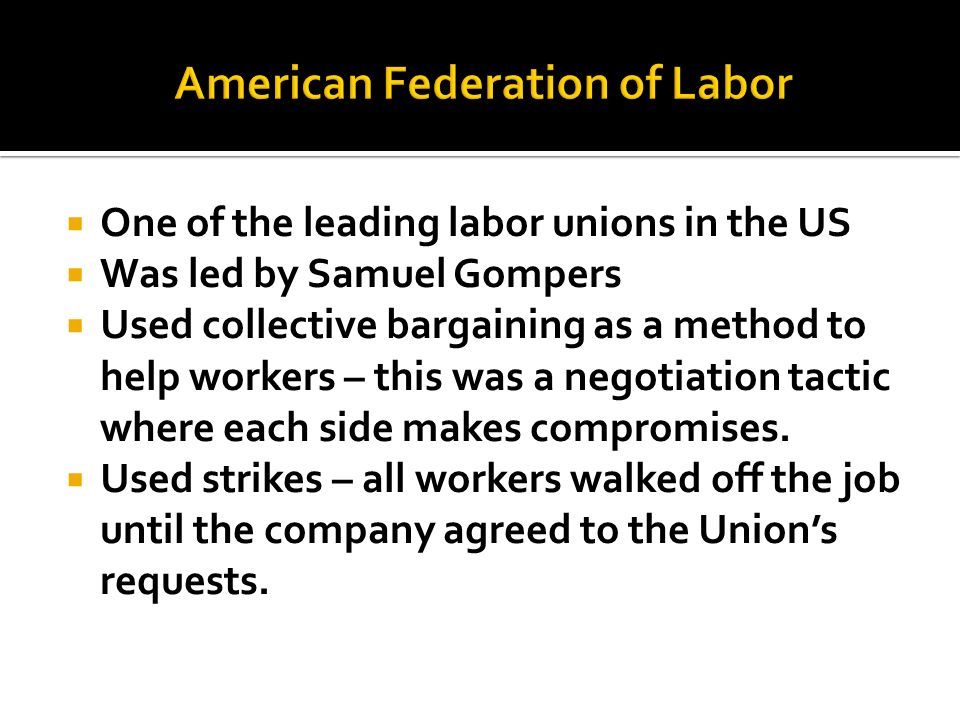 One of the leading labor unions in the US Was led by Samuel Gompers Used collective bargaining as a method to help workers – this was a negotiation ta