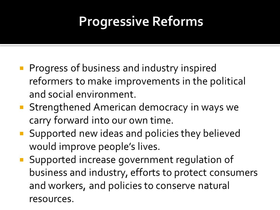 Progress of business and industry inspired reformers to make improvements in the political and social environment. Strengthened American democracy in