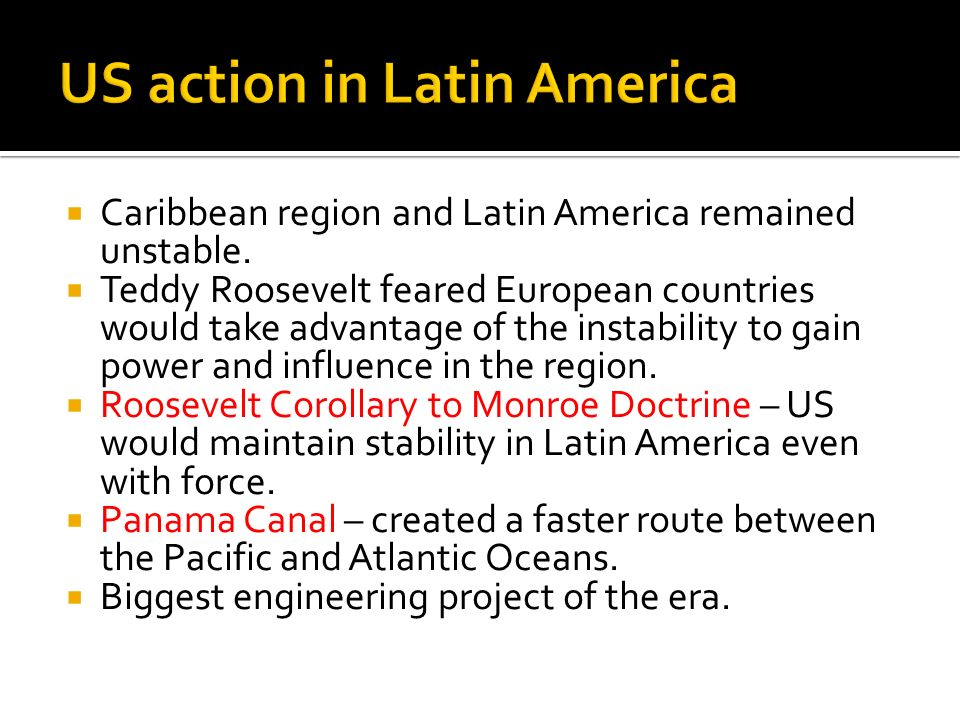 Caribbean region and Latin America remained unstable. Teddy Roosevelt feared European countries would take advantage of the instability to gain power