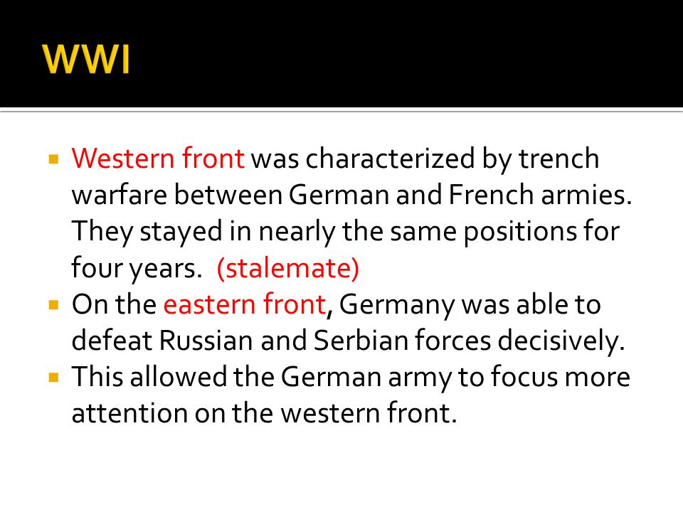 Western front was characterized by trench warfare between German and French armies. They stayed in nearly the same positions for four years. (stalemat