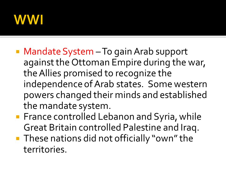 Mandate System – To gain Arab support against the Ottoman Empire during the war, the Allies promised to recognize the independence of Arab states. Som