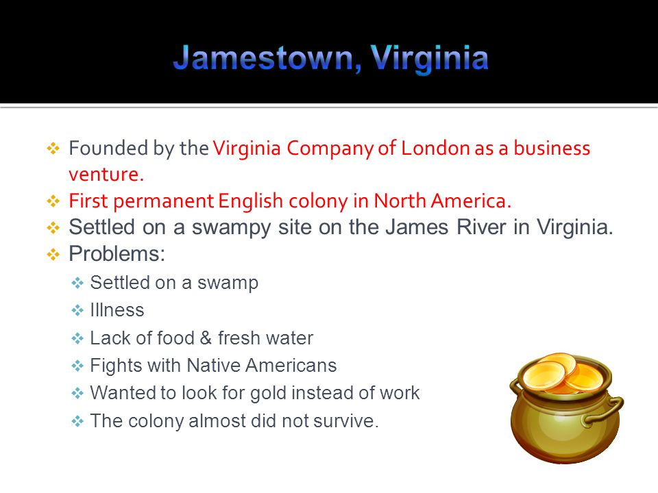Founded by the Virginia Company of London as a business venture. First permanent English colony in North America. Settled on a swampy site on the Jame