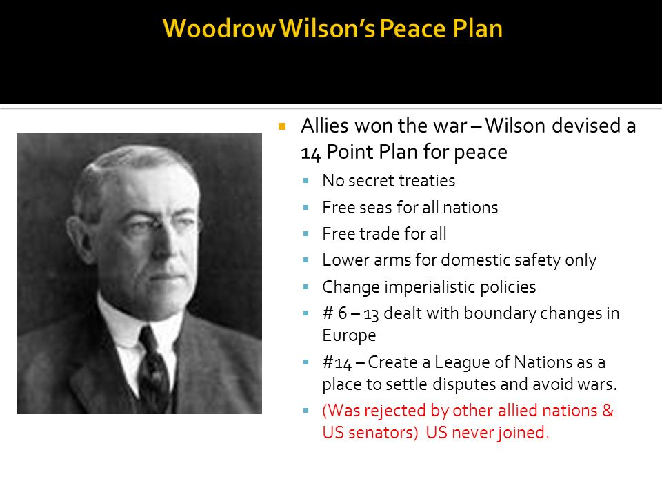Allies won the war – Wilson devised a 14 Point Plan for peace No secret treaties Free seas for all nations Free trade for all Lower arms for domestic