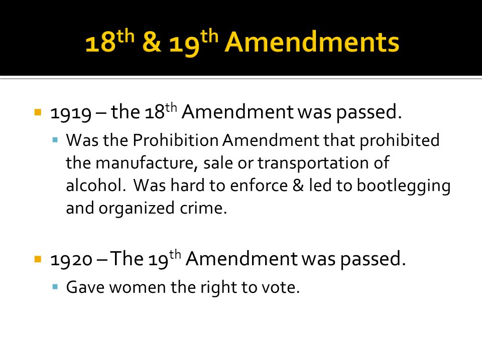 1919 – the 18 th Amendment was passed. Was the Prohibition Amendment that prohibited the manufacture, sale or transportation of alcohol. Was hard to e