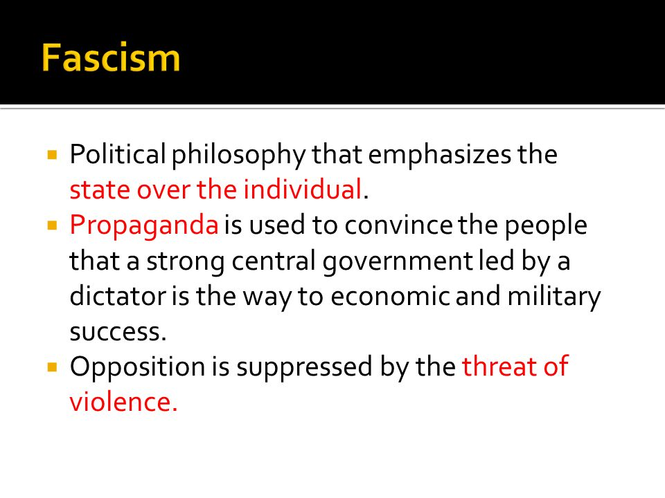 Political philosophy that emphasizes the state over the individual. Propaganda is used to convince the people that a strong central government led by