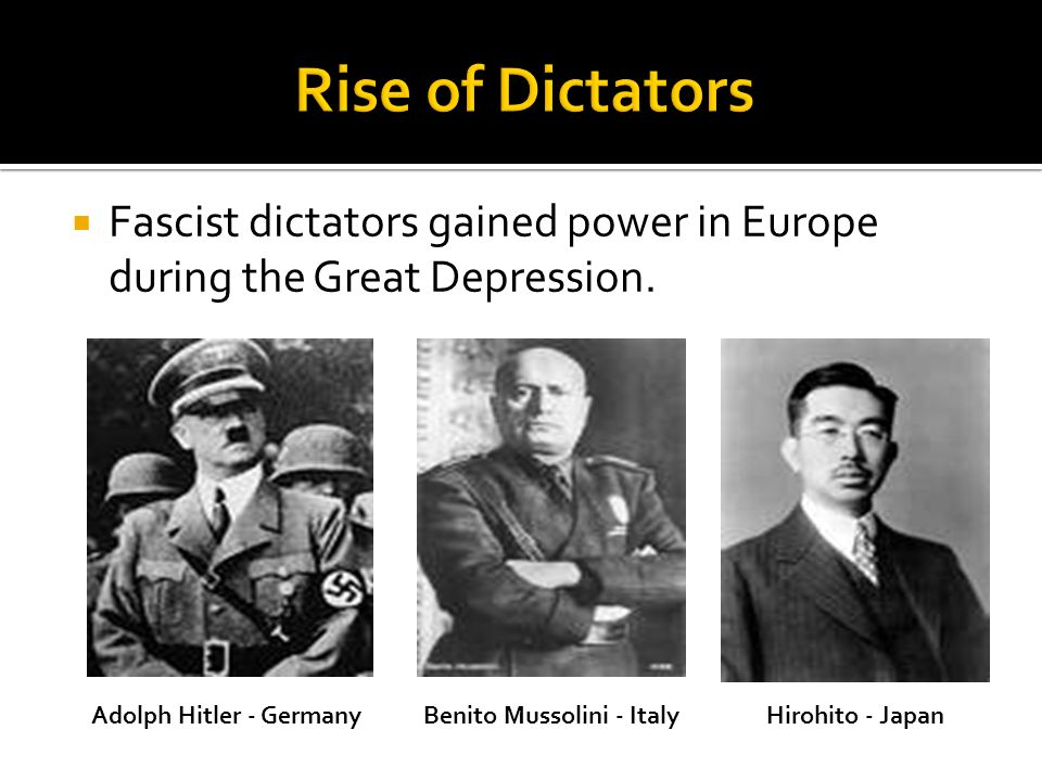 Fascist dictators gained power in Europe during the Great Depression. Adolph Hitler - GermanyBenito Mussolini - ItalyHirohito - Japan