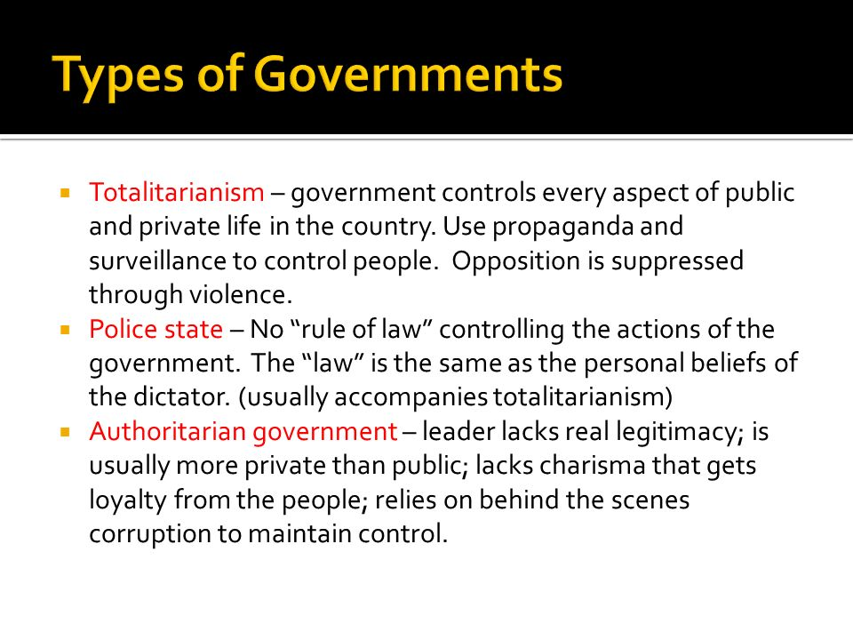 Totalitarianism – government controls every aspect of public and private life in the country. Use propaganda and surveillance to control people. Oppos