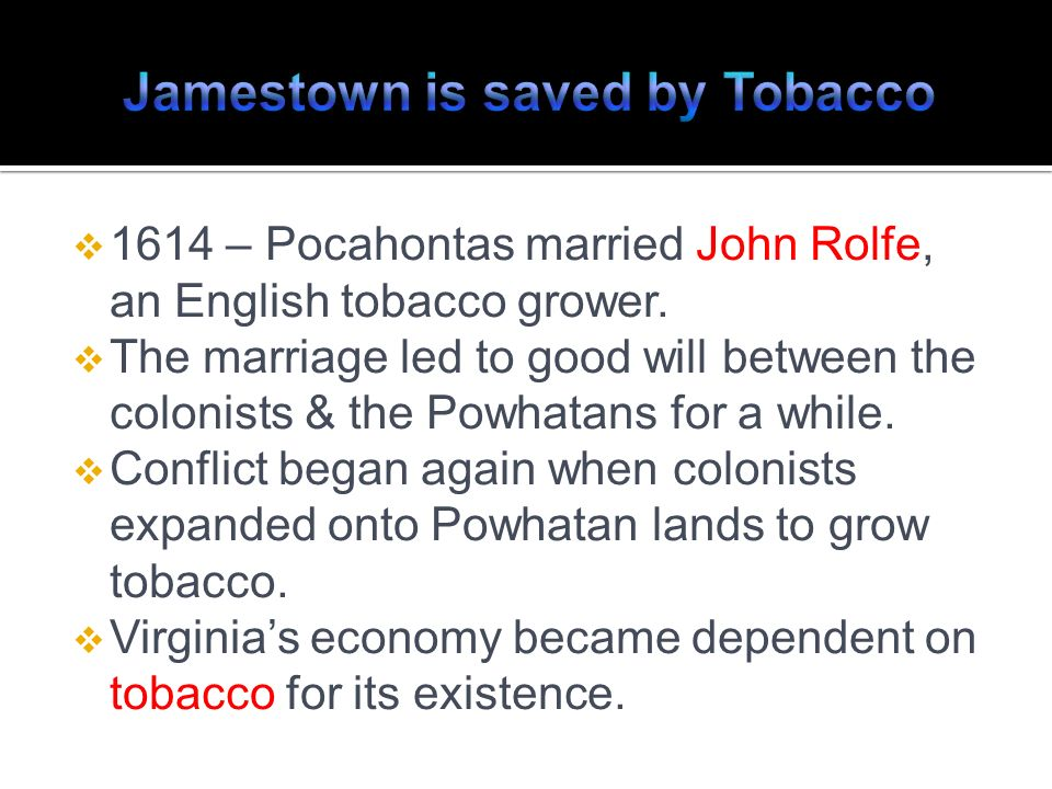 1614 – Pocahontas married John Rolfe, an English tobacco grower. The marriage led to good will between the colonists & the Powhatans for a while. Conf