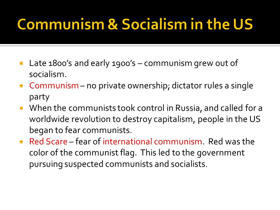 Late 1800s and early 1900s – communism grew out of socialism. Communism – no private ownership; dictator rules a single party When the communists took