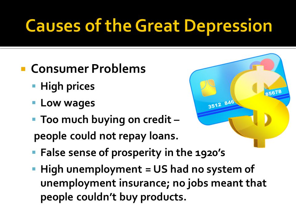 Consumer Problems High prices Low wages Too much buying on credit – people could not repay loans. False sense of prosperity in the 1920s High unemploy