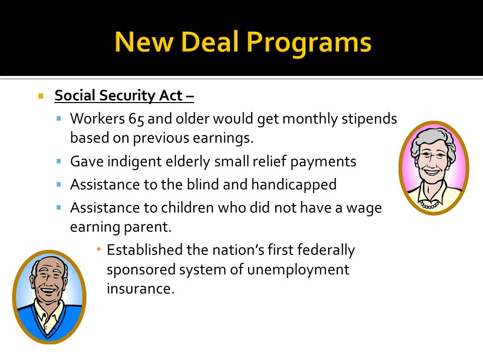 Social Security Act – Workers 65 and older would get monthly stipends based on previous earnings. Gave indigent elderly small relief payments Assistan