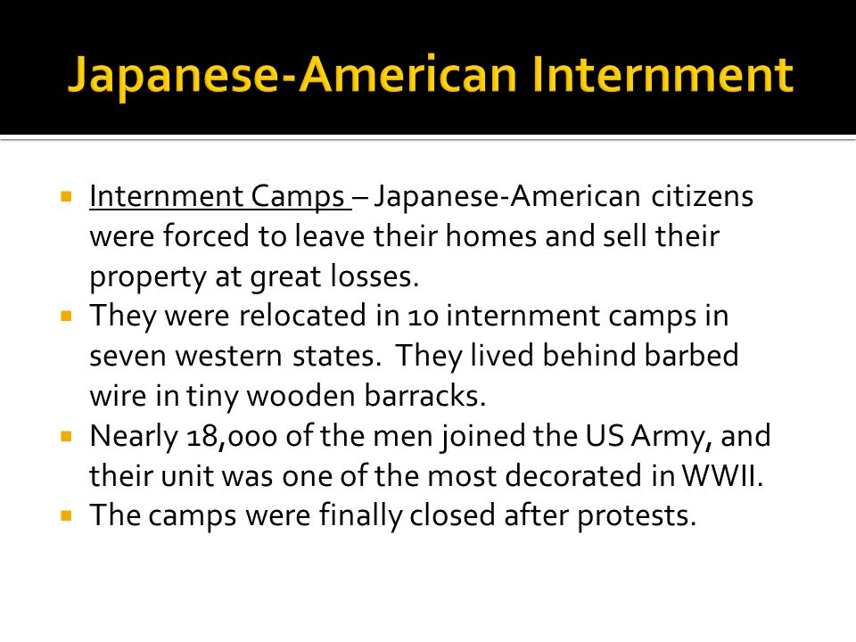 Internment Camps – Japanese-American citizens were forced to leave their homes and sell their property at great losses. They were relocated in 10 inte