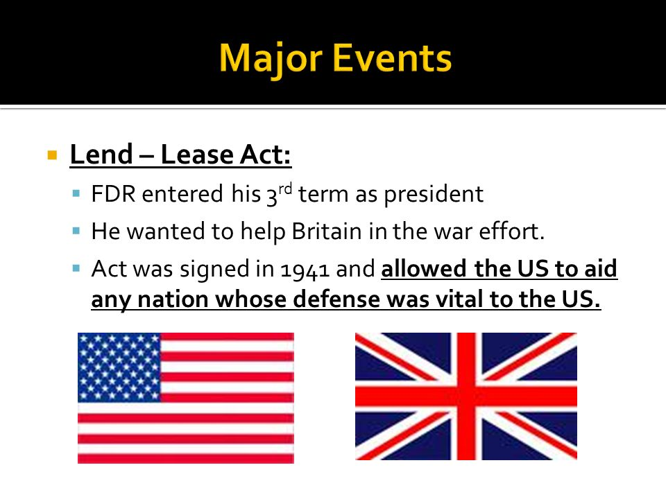 Lend – Lease Act: FDR entered his 3 rd term as president He wanted to help Britain in the war effort. Act was signed in 1941 and allowed the US to aid
