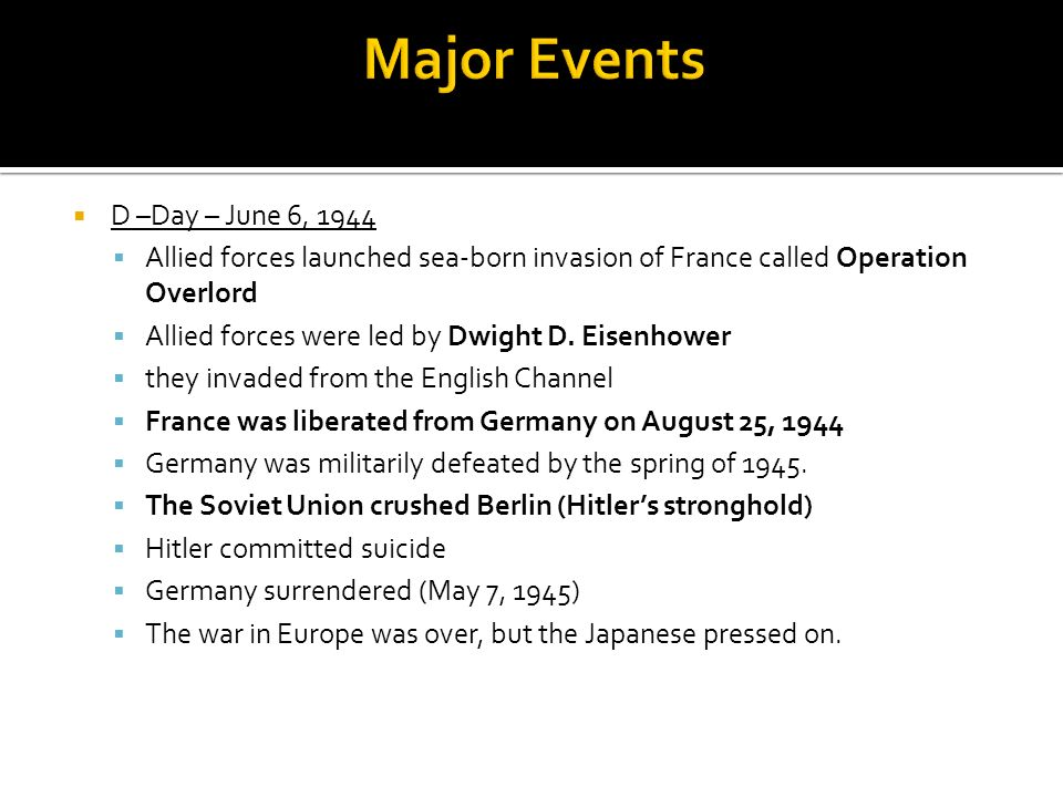 D –Day – June 6, 1944 Allied forces launched sea-born invasion of France called Operation Overlord Allied forces were led by Dwight D. Eisenhower they
