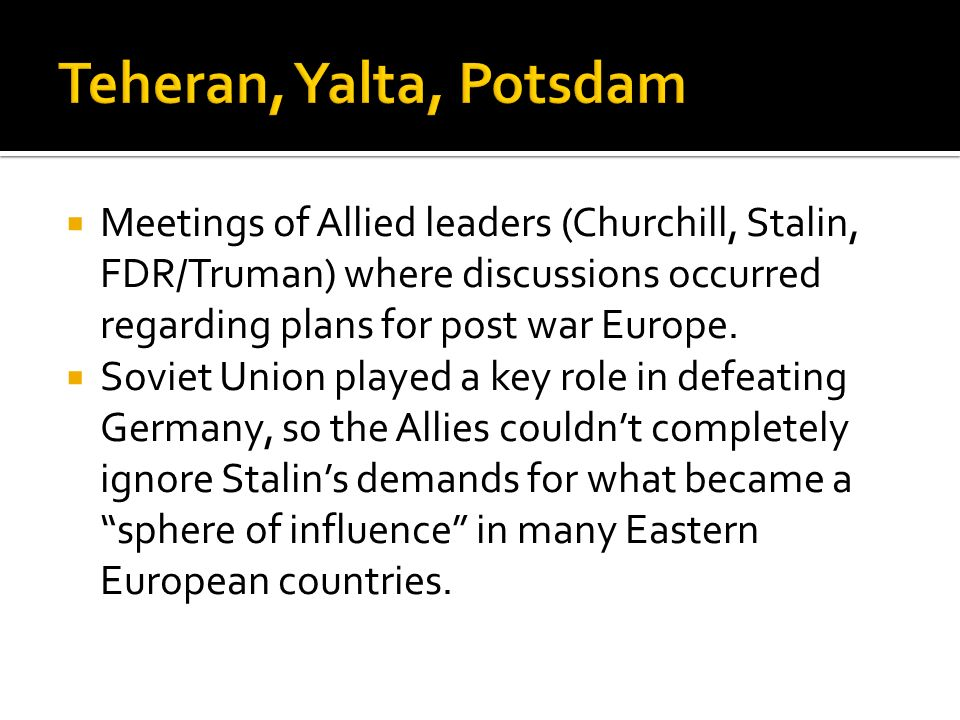 Meetings of Allied leaders (Churchill, Stalin, FDR/Truman) where discussions occurred regarding plans for post war Europe. Soviet Union played a key r