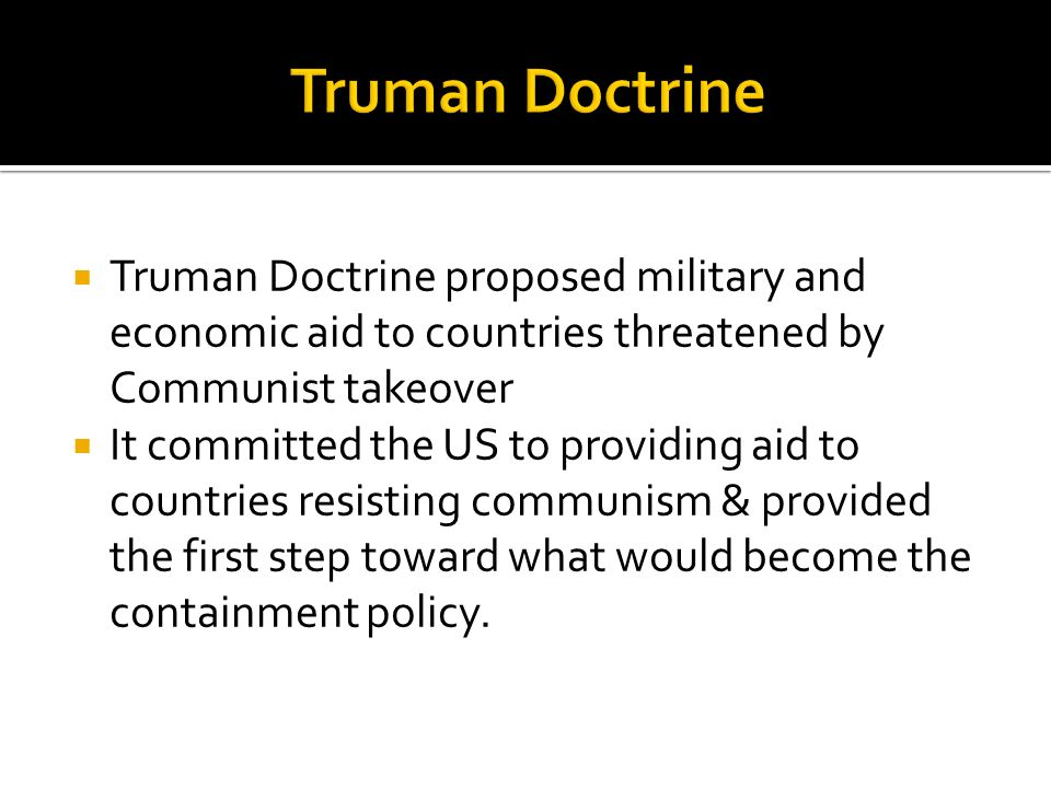 Truman Doctrine proposed military and economic aid to countries threatened by Communist takeover It committed the US to providing aid to countries res