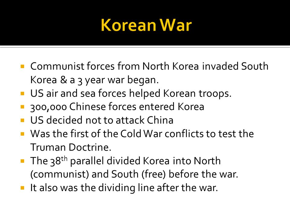 Communist forces from North Korea invaded South Korea & a 3 year war began. US air and sea forces helped Korean troops. 300,000 Chinese forces entered