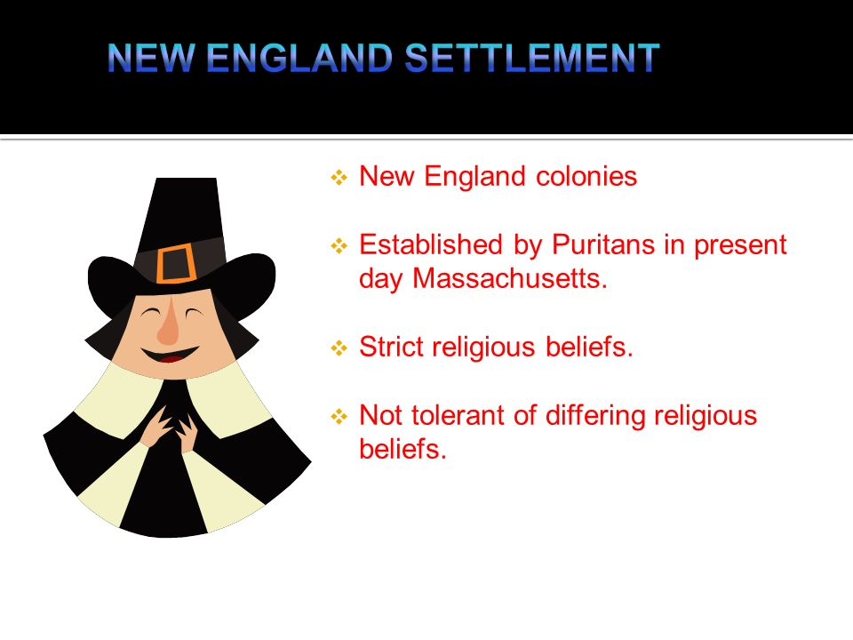 New England colonies Established by Puritans in present day Massachusetts. Strict religious beliefs. Not tolerant of differing religious beliefs.