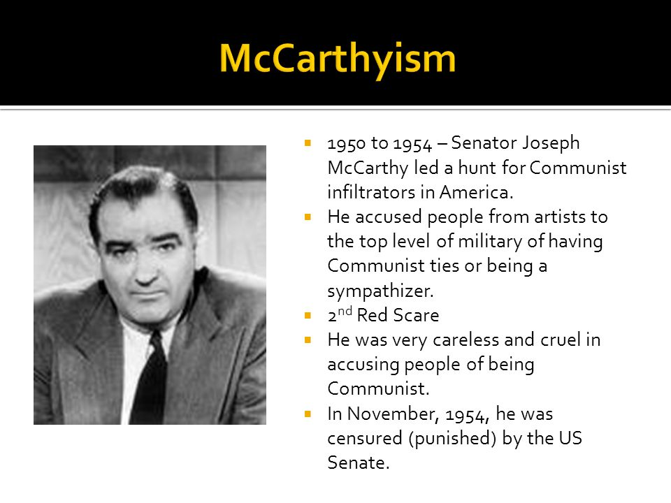1950 to 1954 – Senator Joseph McCarthy led a hunt for Communist infiltrators in America. He accused people from artists to the top level of military o