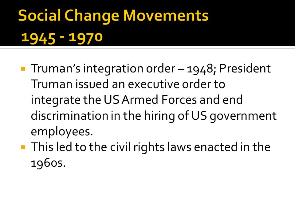 Trumans integration order – 1948; President Truman issued an executive order to integrate the US Armed Forces and end discrimination in the hiring of