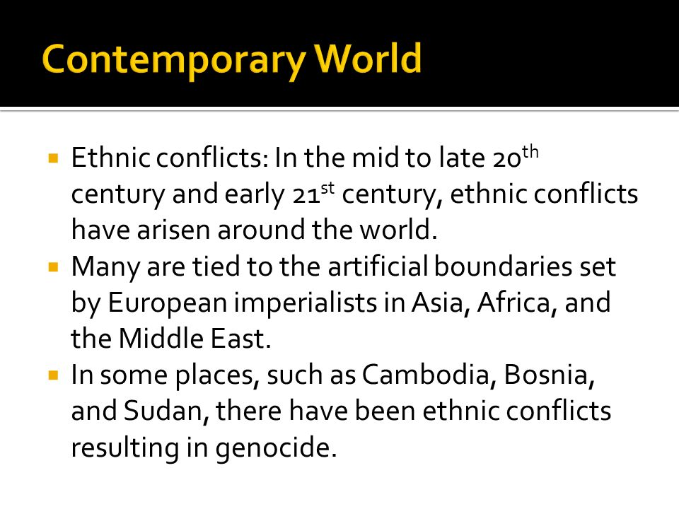 Ethnic conflicts: In the mid to late 20 th century and early 21 st century, ethnic conflicts have arisen around the world. Many are tied to the artifi