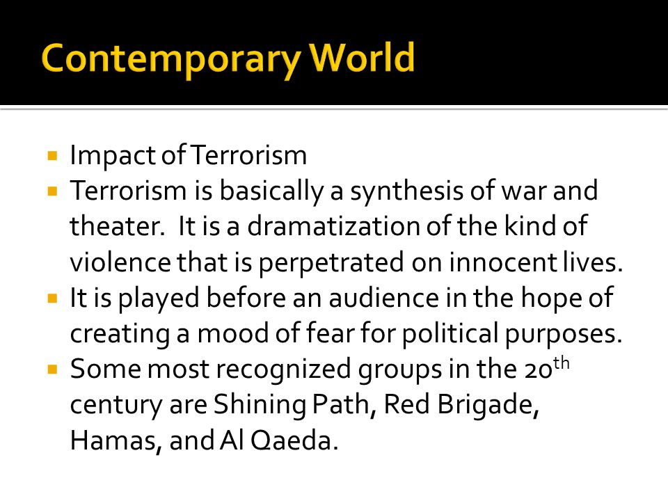 Impact of Terrorism Terrorism is basically a synthesis of war and theater. It is a dramatization of the kind of violence that is perpetrated on innoce