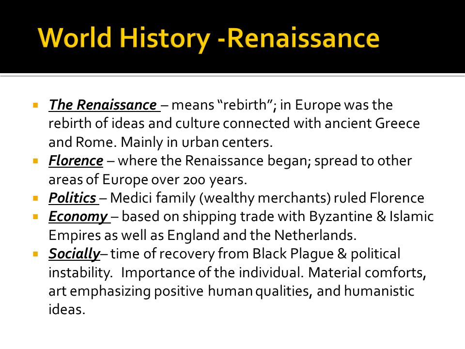 The Renaissance – means rebirth; in Europe was the rebirth of ideas and culture connected with ancient Greece and Rome. Mainly in urban centers. Flore