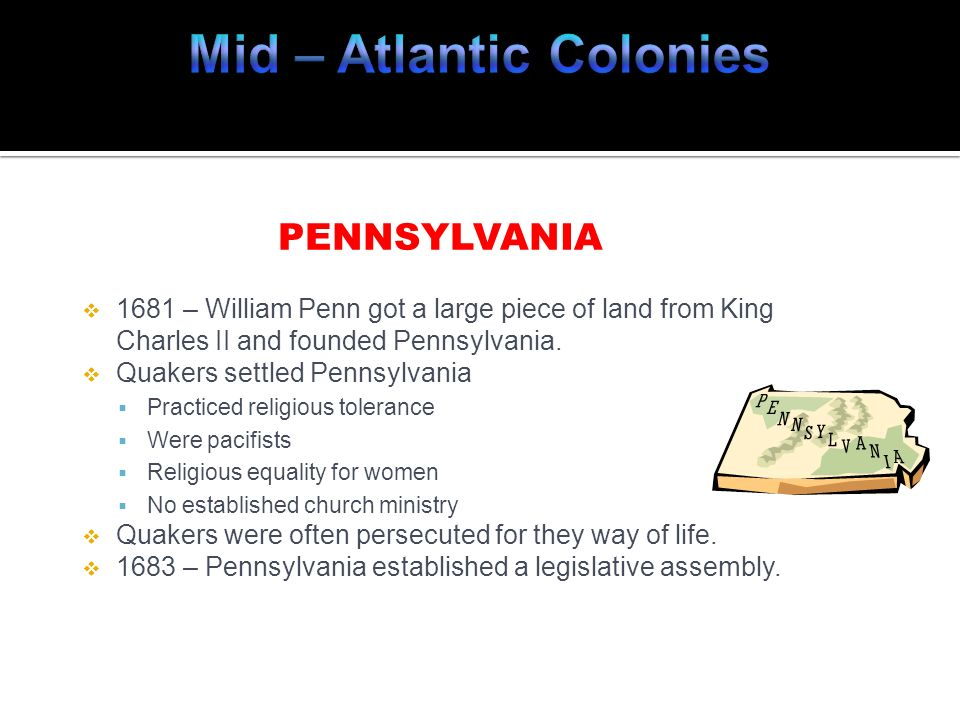 PENNSYLVANIA 1681 – William Penn got a large piece of land from King Charles II and founded Pennsylvania. Quakers settled Pennsylvania Practiced relig