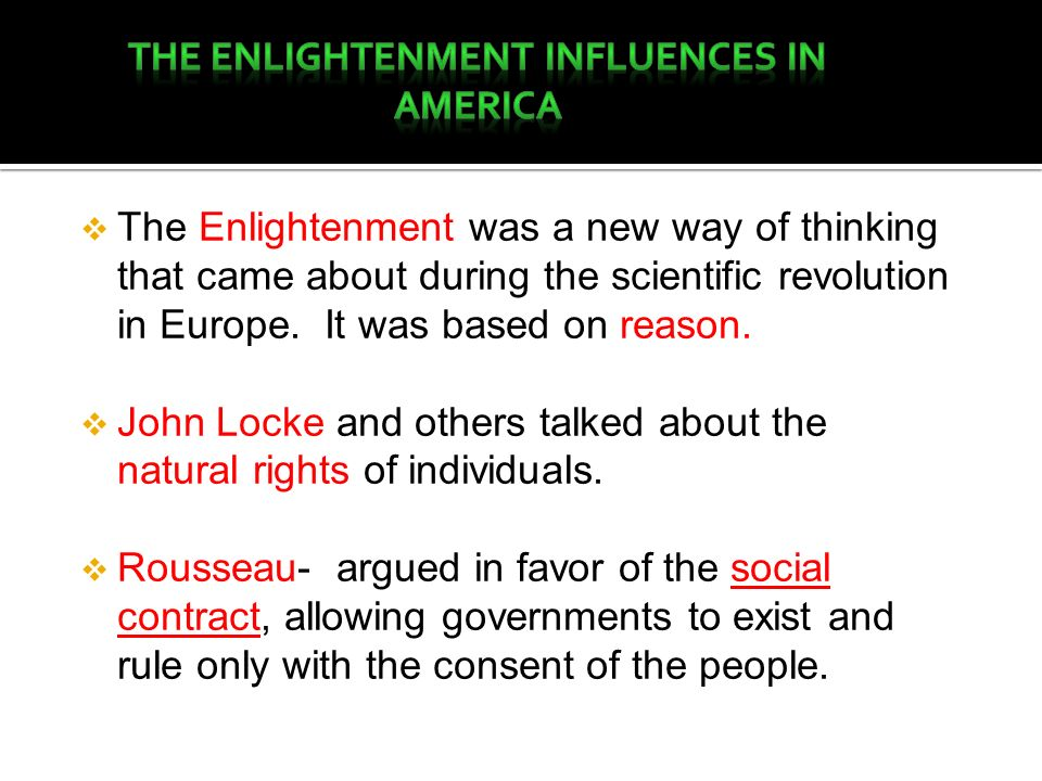 The Enlightenment was a new way of thinking that came about during the scientific revolution in Europe. It was based on reason. John Locke and others