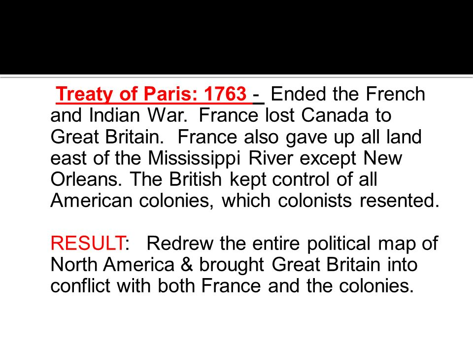Treaty of Paris: 1763 - Ended the French and Indian War. France lost Canada to Great Britain. France also gave up all land east of the Mississippi Riv
