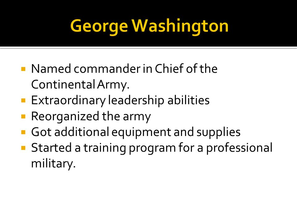 Named commander in Chief of the Continental Army. Extraordinary leadership abilities Reorganized the army Got additional equipment and supplies Starte