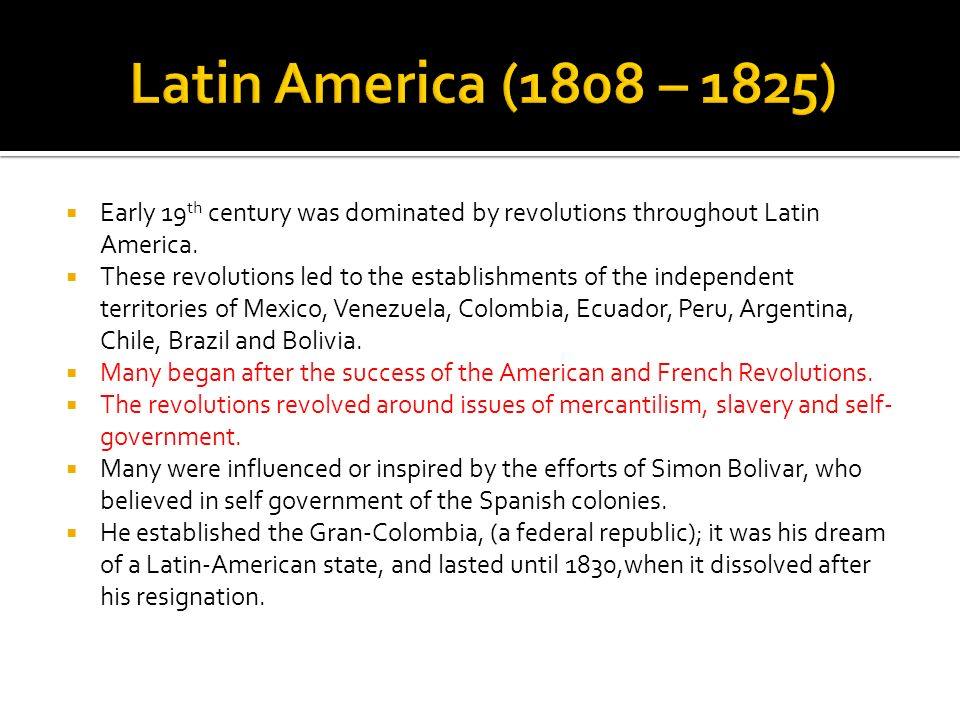 Early 19 th century was dominated by revolutions throughout Latin America. These revolutions led to the establishments of the independent territories