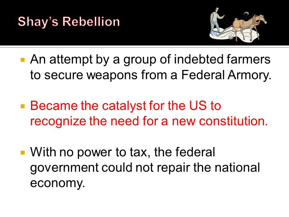 An attempt by a group of indebted farmers to secure weapons from a Federal Armory. Became the catalyst for the US to recognize the need for a new cons