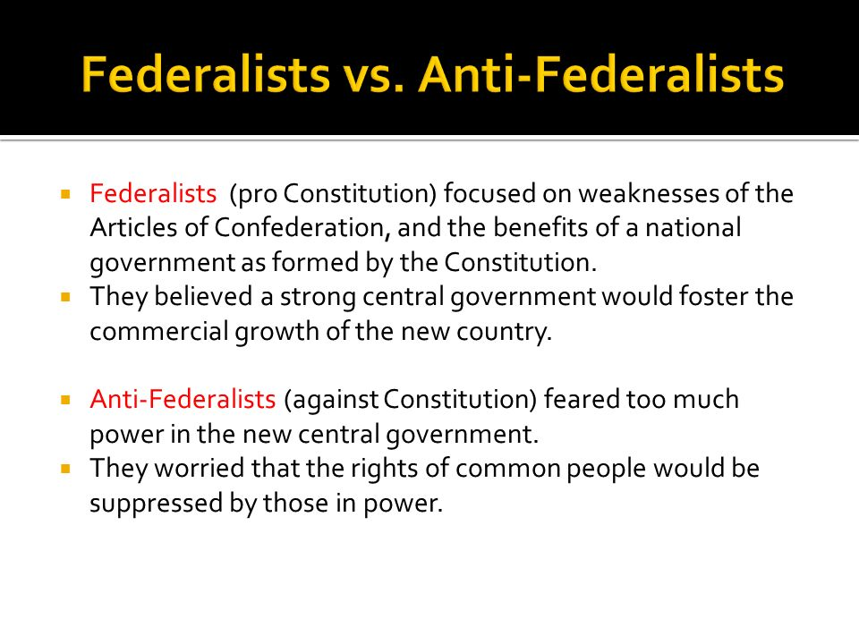 Federalists (pro Constitution) focused on weaknesses of the Articles of Confederation, and the benefits of a national government as formed by the Cons