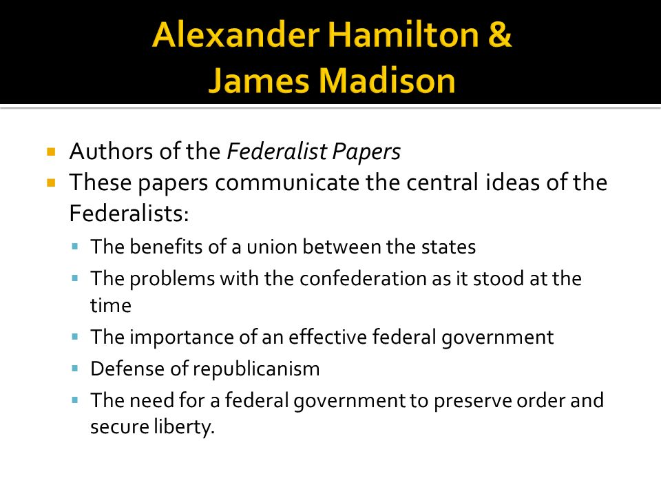 Authors of the Federalist Papers These papers communicate the central ideas of the Federalists: The benefits of a union between the states The problem