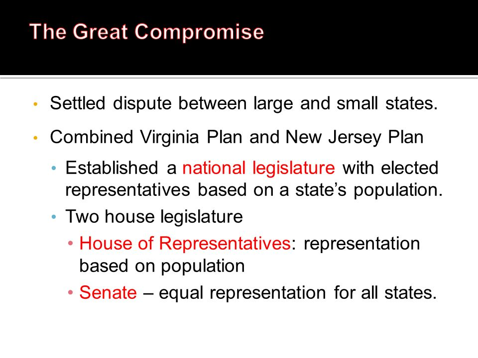 Settled dispute between large and small states. Combined Virginia Plan and New Jersey Plan Established a national legislature with elected representat