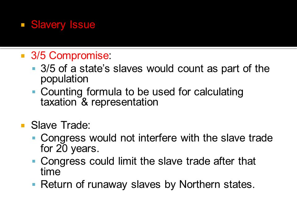 Slavery Issue 3/5 Compromise: 3/5 of a states slaves would count as part of the population Counting formula to be used for calculating taxation & repr