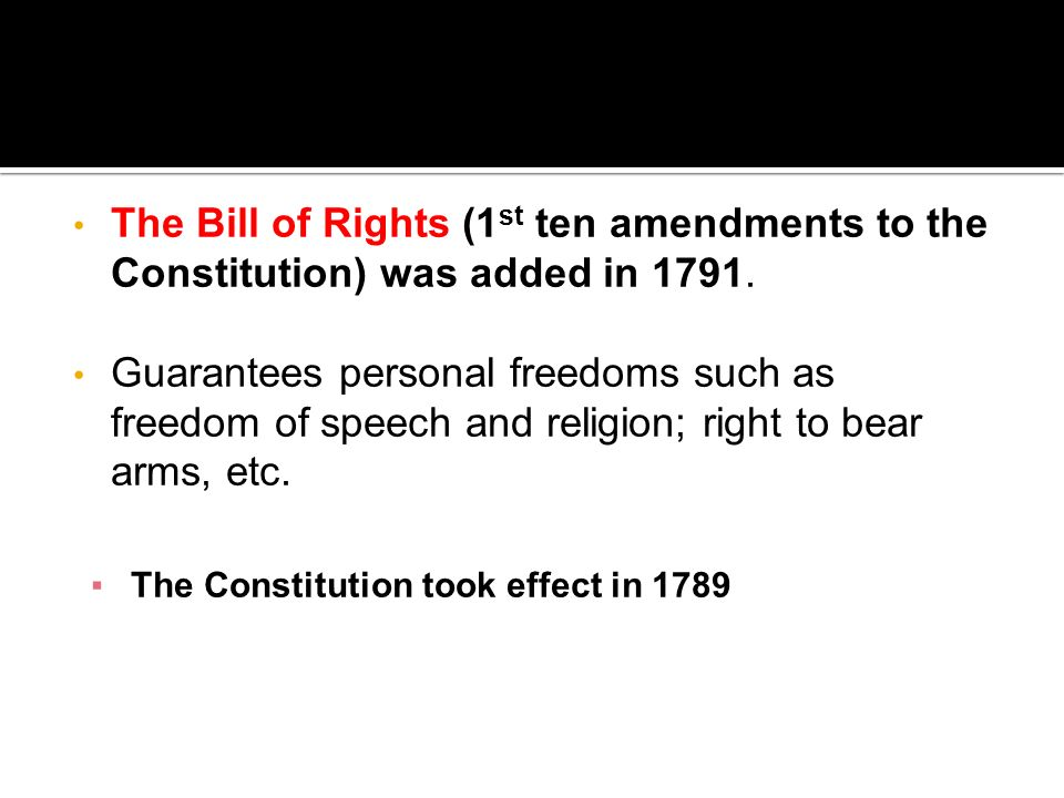 The Bill of Rights (1 st ten amendments to the Constitution) was added in 1791. Guarantees personal freedoms such as freedom of speech and religion; r