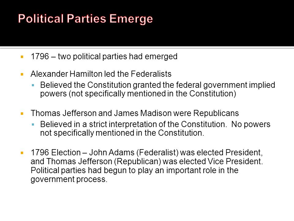 1796 – two political parties had emerged Alexander Hamilton led the Federalists Believed the Constitution granted the federal government implied power