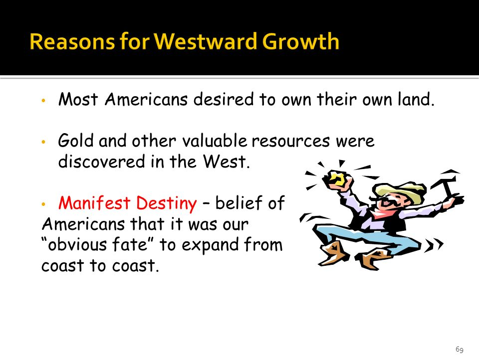 Most Americans desired to own their own land. Gold and other valuable resources were discovered in the West. Manifest Destiny – belief of Americans th
