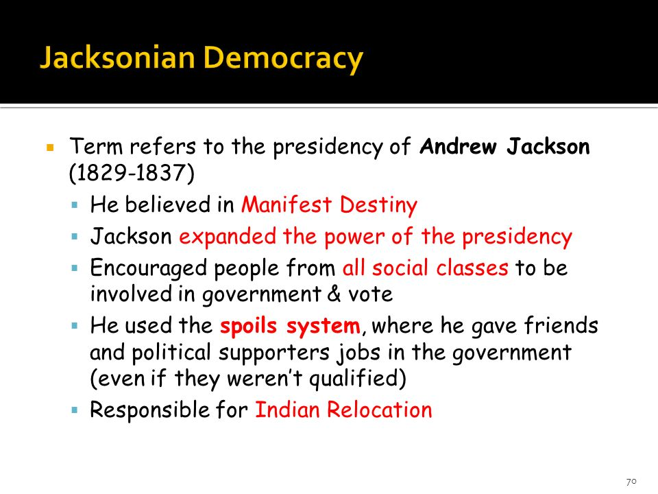 Term refers to the presidency of Andrew Jackson (1829-1837) He believed in Manifest Destiny Jackson expanded the power of the presidency Encouraged pe