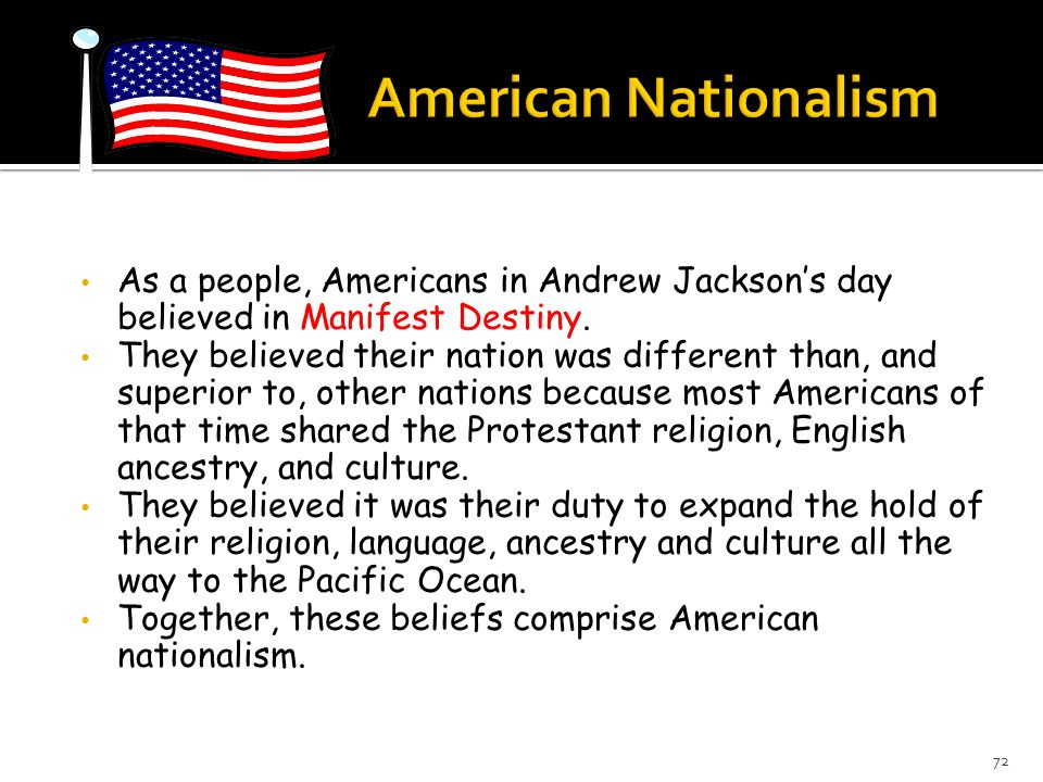 As a people, Americans in Andrew Jacksons day believed in Manifest Destiny. They believed their nation was different than, and superior to, other nati