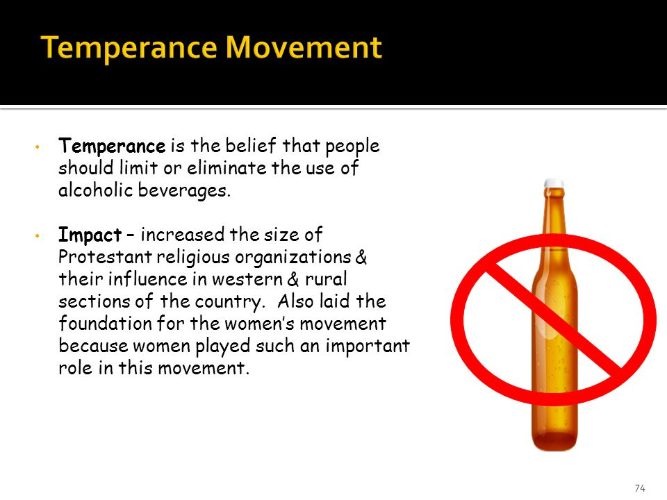Temperance is the belief that people should limit or eliminate the use of alcoholic beverages. Impact – increased the size of Protestant religious org