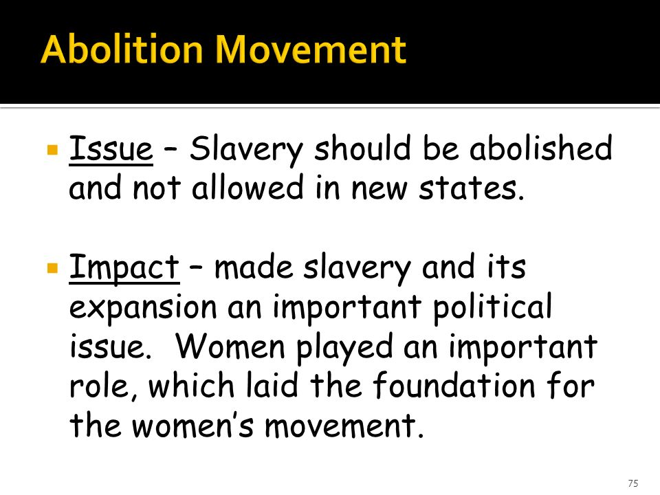 Issue – Slavery should be abolished and not allowed in new states. Impact – made slavery and its expansion an important political issue. Women played