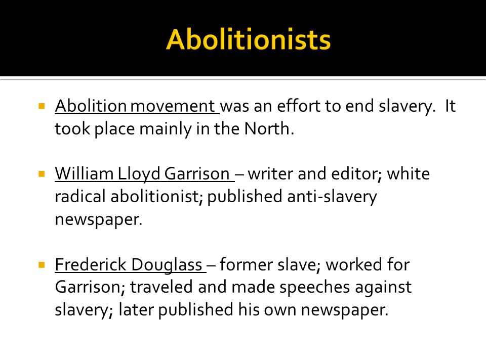 Abolition movement was an effort to end slavery. It took place mainly in the North. William Lloyd Garrison – writer and editor; white radical abolitio