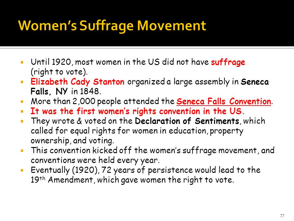 Until 1920, most women in the US did not have suffrage (right to vote). Elizabeth Cady Stanton organized a large assembly in Seneca Falls, NY in 1848.