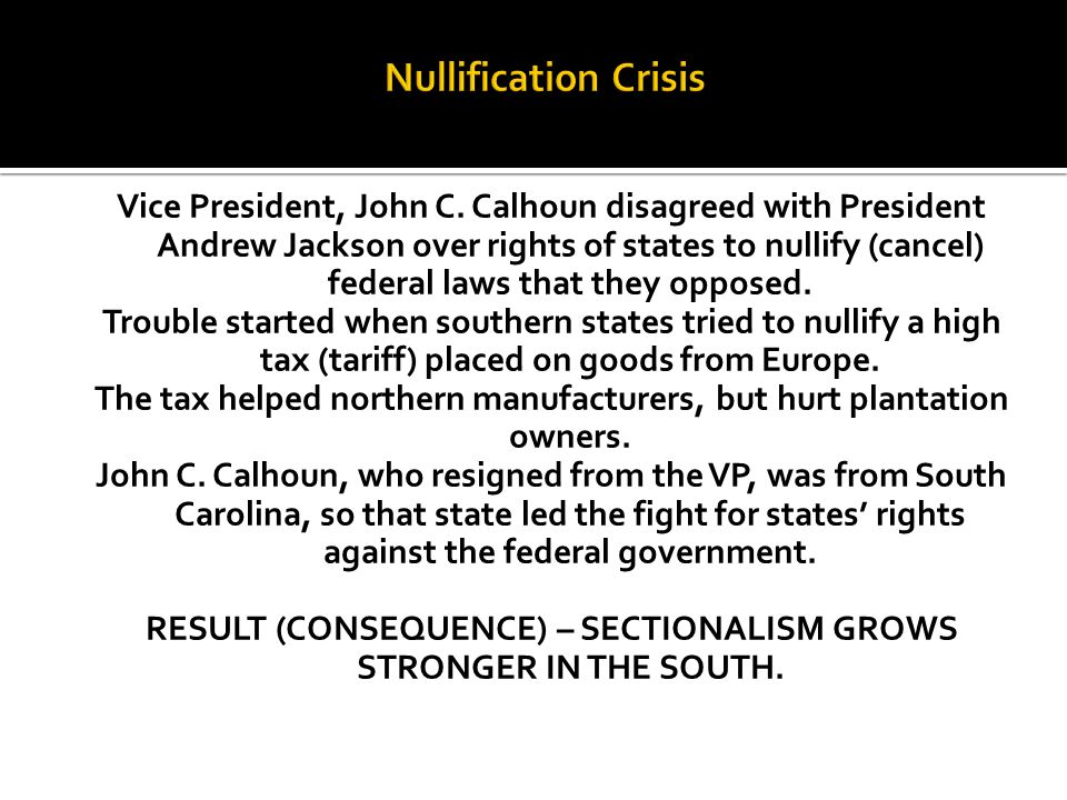Vice President, John C. Calhoun disagreed with President Andrew Jackson over rights of states to nullify (cancel) federal laws that they opposed. Trou