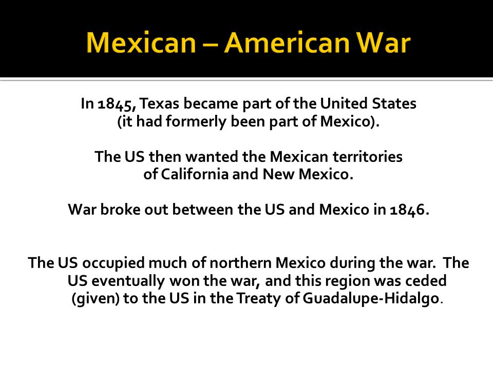 In 1845, Texas became part of the United States (it had formerly been part of Mexico). The US then wanted the Mexican territories of California and Ne